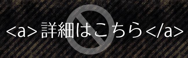 リンクタグに「詳細はコチラ」は禁止!