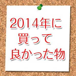 【2014年 買ってよかった!】ヨスの選ぶガジェット5選