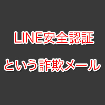 【フィッシング詐欺】「LINE安全認証」という詐欺メールに注意!