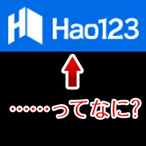 Hao123って何? 勝手にPCに入っているんだけど…