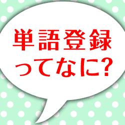 単語登録って何? よく使う語を1文字で呼び出せます!